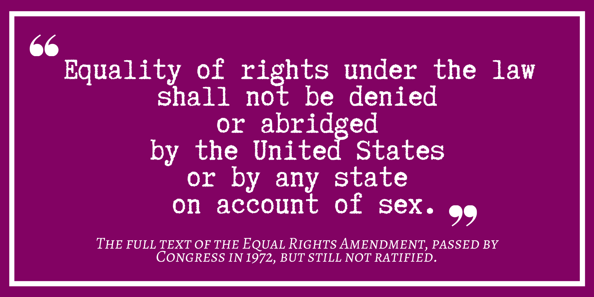 Equality of rights under the law  shall not be denied or abridged by the United States or by any state on account of sex. Equal Rights Amendment Text