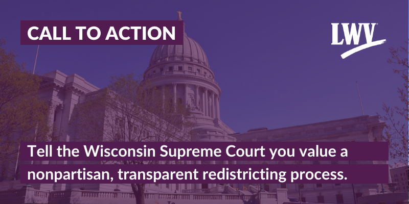 Graphic with the Wisconsin state capitol in the background, with the following text: CALL TO ACTION - Tell the Wisconsin Supreme Court you value a nonpartisan, transparent redistricting process,