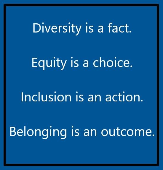 Diversity is a fact. Equity is a choice.  Inclusion is an action. Belonging is an outcome.