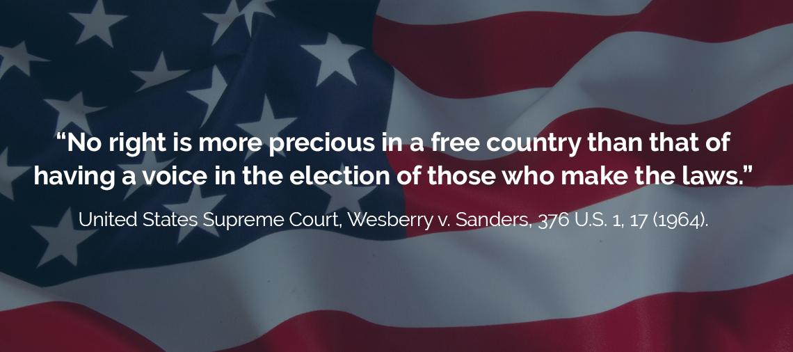 """No right is more precious in a free country than that of having a voice in the election of those who make the laws."" - quote from Wesberry v. Sanders (1964 US Supreme Court)"