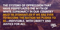 The systems of oppression that have perpetuated the myth of white supremacy in our country must be dismantled if we are ever to become the nation we pledge to be - indivisible, with liberty and justice for all. LWV.