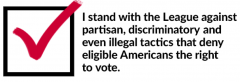 I stand with the League against partisan, discriminatory and even illegal tactics that  deny eligible Americans the right to vote.