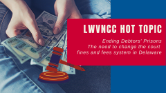 LWVNCC Hot Topic Ending Debtors Prisons - the need to change court fines and fees system in Delaware