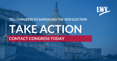 Tell Congress to Safeguard the 20202 Election | TAKE ACTION: Contact Congress Today  (LWV)