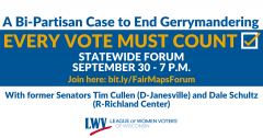 "White and blue rectangular graphic with text, ""A Bi-Partisan Case to end Gerrymandering. EVERY VOTE MUST COUNT. STATEWIDE FORUM OCTOBER 30 - 7 P.M. Join here: bit.ly/FairMapsForum."" Below, it says ""With former Senators Tim Cullen (D-Janesville) and Dale S"