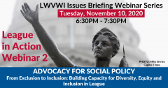 "Graphic of the Lady Forward statue in the background and text in front: ""LWVWI Issues Briefing Webinar Series. Tuesday, November 10, 2020. 6:30PM-7:30PM. League in Action Webinar 1. ADVOCACY FOR SOCIAL POLICY: Building Capacity for Diversity, Equity...."""