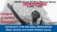 "Graphic of the Lady Forward statue in the background and text in front: ""LWVWI Issues Briefing Webinar Series. Monday, November 9, 2020. 6:30PM-7:30PM. League in Action Webinar 1. ADVOCACY FOR NATURAL RESOURCES. Water Quality and Health Related Issues"""