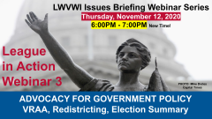 "Graphic of the Lady Forward statue in the background and text in front: ""LWVWI Issues Briefing Webinar Series. Monday, November 9, 2020. 6:30PM-7:30PM. League in Action Webinar 1. ADVOCACY ON GOVERNMENT POLICY: John Lewis Voting Rights Advancement Act..."""