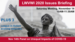 "Graphic of the Lady Forward statue in the background and text in front: ""LWVWI Issues Briefing. Saturday Meeting, November 14, 2020. 10AM-11:30AM. Plus 3 League in Action evening webinars. Nov 14th Panel on Unequal Impacts of COVID-19."""
