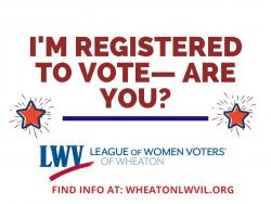 I'm registered to vote. Are you? Find info at wheatonlwvil.org