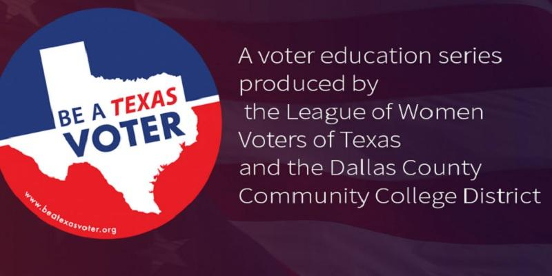 Be at Texas Voter; a voter education series produced by the League of Women Voters of Texas and the Dallas County Community College District