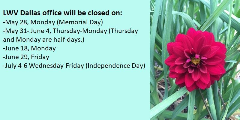 LWV Dallas office will be closed: May 28, Monday (Memorial Day); May 31-June 4, Thursday-Monday (Thursday and Monday are half days.); June 18, Monday; June 29, Friday; July 4-6, Wednesday-Friday (Independence Day)