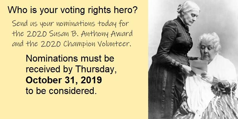 Who is your voting rights hero? Send us your nominations for the 2020 Susan B. Anthony Award and the 2020 Champion Volunteer Award. Nominations must be received by October 31, 2019, to be considered.