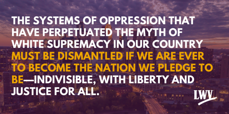 The systems of oppression that have perpetuated the myth of white supremacy in our country must be dismantled if we are ever to become the nation we pledge to be---indivisible, with liberty and justice for all.