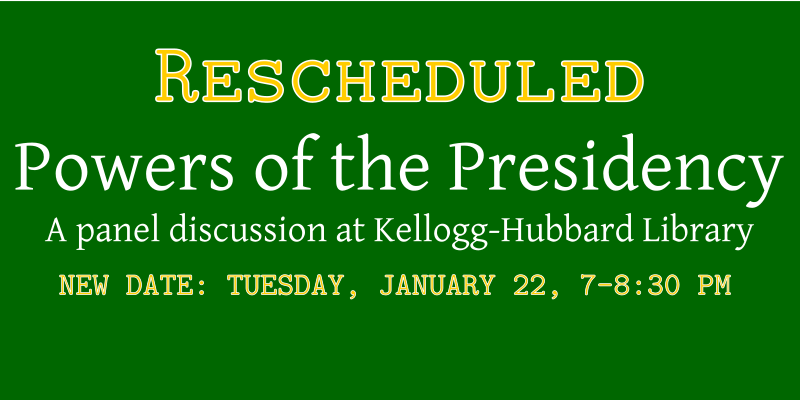 Rescheduled: Powers of the Presidency Panel Discussion at the Kellogg-Hubbard Library.  New date: Tuesday, January 22, 7-8:30