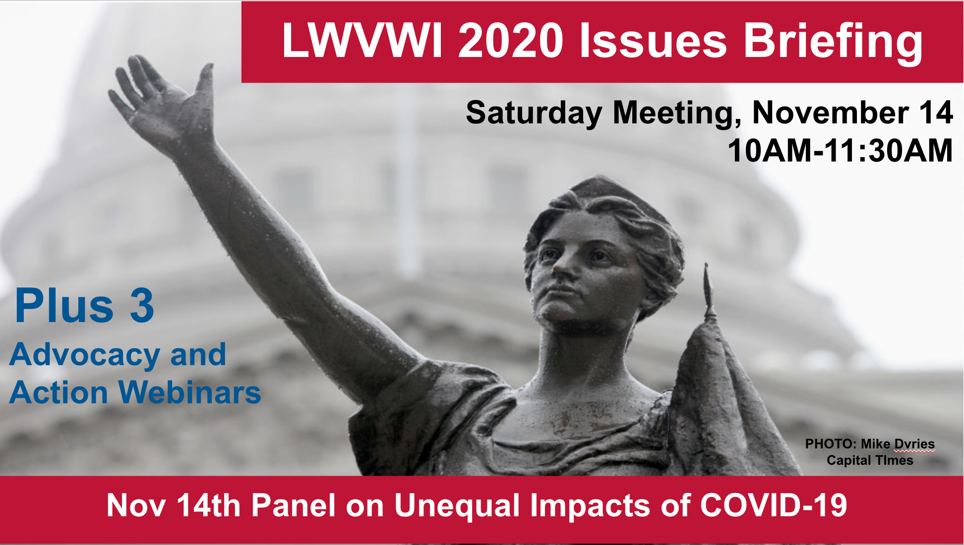 """Graphic of the Lady Forward statue in the background and text in front: """"LWVWI Issues Briefing. Saturday Meeting, November 14, 2020. 10AM-11:30AM. Plus 3 League in Action and Advocacy webinars. Nov 14th Panel on Unequal Impacts of COVID-19."""""""